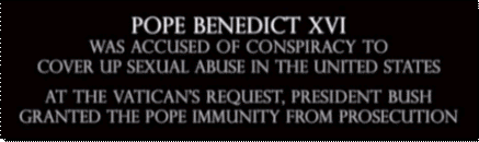 George Bush grants immunity to Pope Benedict for covering up child sexual abuse